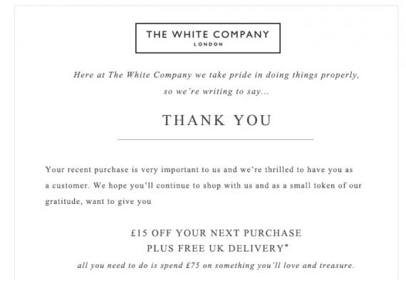 The White Company, a clothing and home furnishing retailer, sends a special thank you email to new customers, with a coupon for a subsequent purchase.
